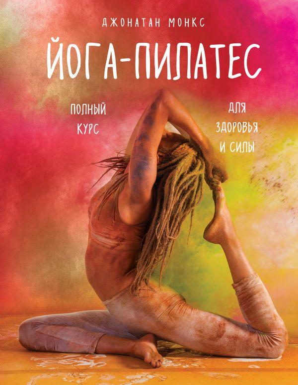 Купить Йога-пилатес: полный курс для здоровья и силы, Джонатан Монкс, 978-5-699-88284-7
