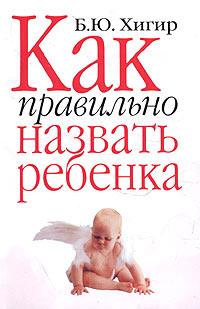 Купить Как правильно назвать ребенка, Борис Хигир, 978-5-17-018561-0