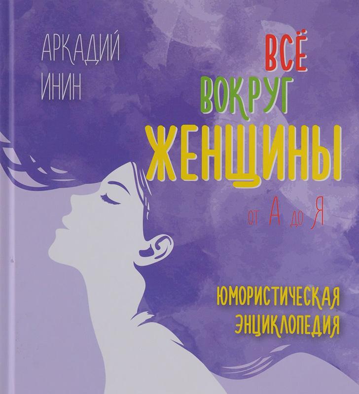 Купить Все вокруг женщины от А до Я, Аркадий Инин, 978-5-9907466-7-1