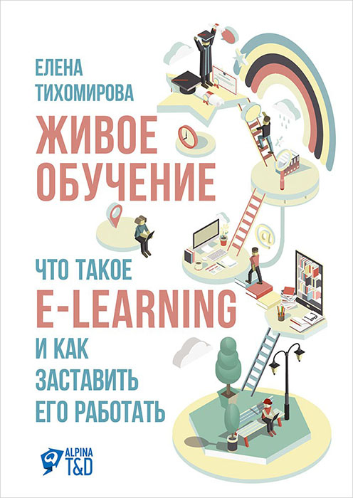 Купить Живое обучение: Что такое e-learning и как заставить его работать, Елена Тихомирова, 978-5-9614-5841-1, 978-5-9614-6304-0