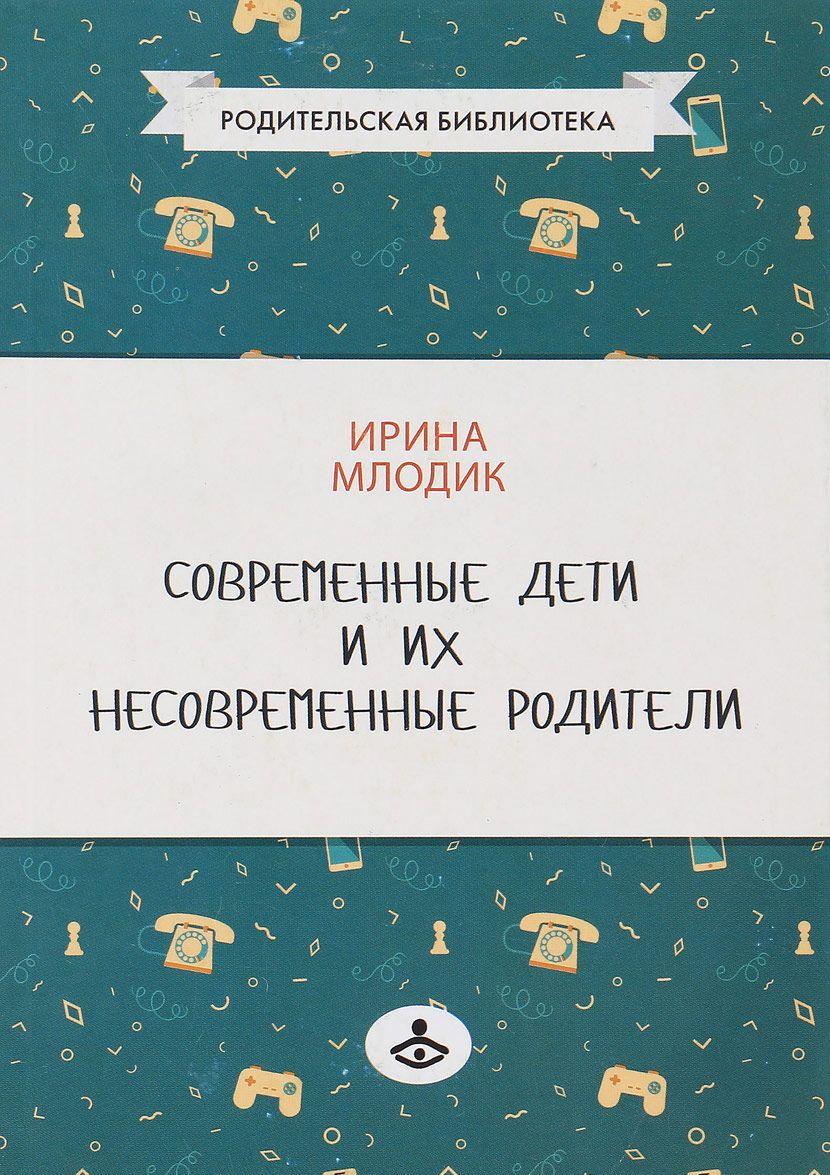 Купить Современные дети и их несовременные родители, или О том, в чем так непросто признаться, Ирина Млодик, 978-5-98563-487-7