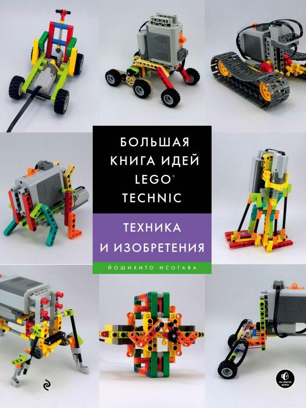 Большая книга идей LEGO Technic. Техника и изобретения, Йошихито Исогава, 978-5-699-99863-0  - купить со скидкой