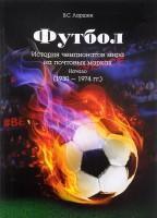Книга Футбол. История чемпионатов мира на почтовых марках. Начало (1930-1974 года)