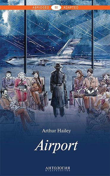 Аэропорт = Airport. Книга для чтения. Уровень В2, Arthur Hailey, 978-5-9909598-6-6  - купить со скидкой