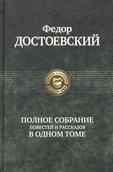 Купить Полное собрание повестей и рассказов в одном томе, Федор Достоевский, 978-5-9922-0597-8