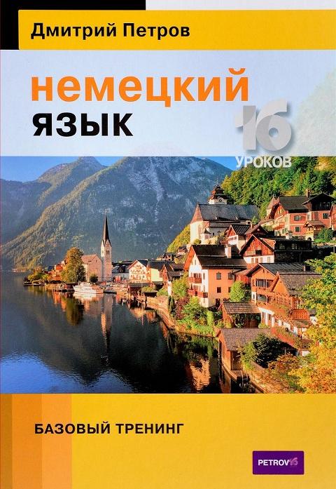 Купить Немецкий язык. 16 уроков. Базовый тренинг. Учебник, Дмитрий Петров, 978-5-9906571-8-2