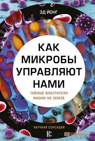 Купить Как микробы управляют нами. Тайные властители жизни на Земле, Эд Йонг, 978-5-17-096889-3