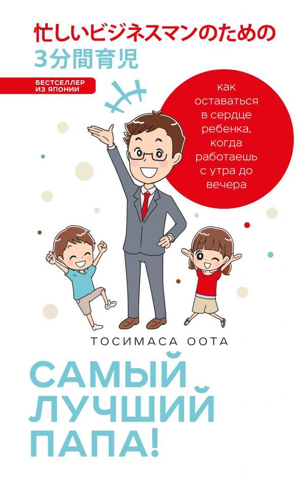 Купить Самый лучший папа! Как оставаться в сердце ребенка, когда работаешь с утра до вечера, Тосимаса Оота, 978-5-04-089770-4