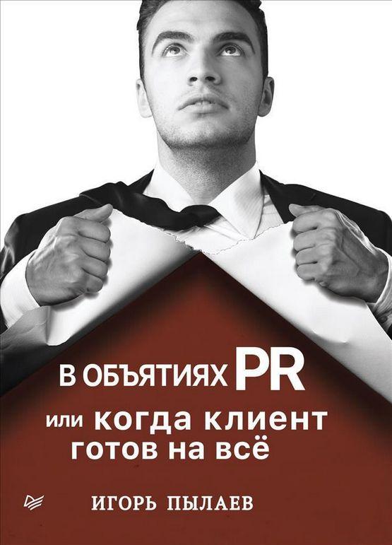 Купить В объятиях PR, или Когда клиент готов на всё, Игорь Пылаев, 978-5-4461-0478-9