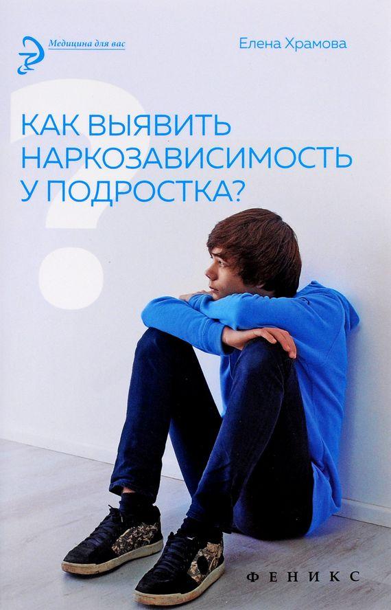 Купить Как выявить наркозависимость у подростка?, Елена Храмова, 978-5-222-25495-0