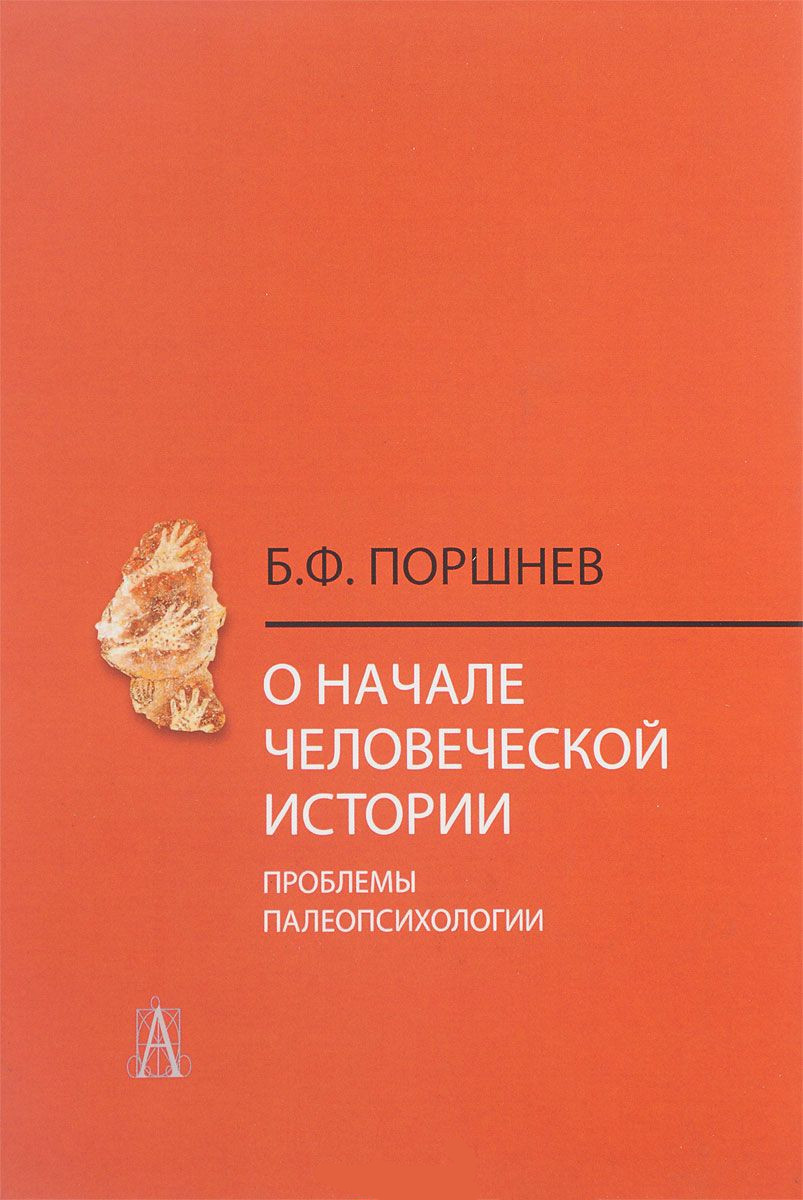Купить О начале человеческой истории (проблемы палеопсихологии), Борис Поршнев, 978-5-8291-2006-1