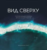 Книга Вид сверху. Потрясающие снимки Земли со спутников