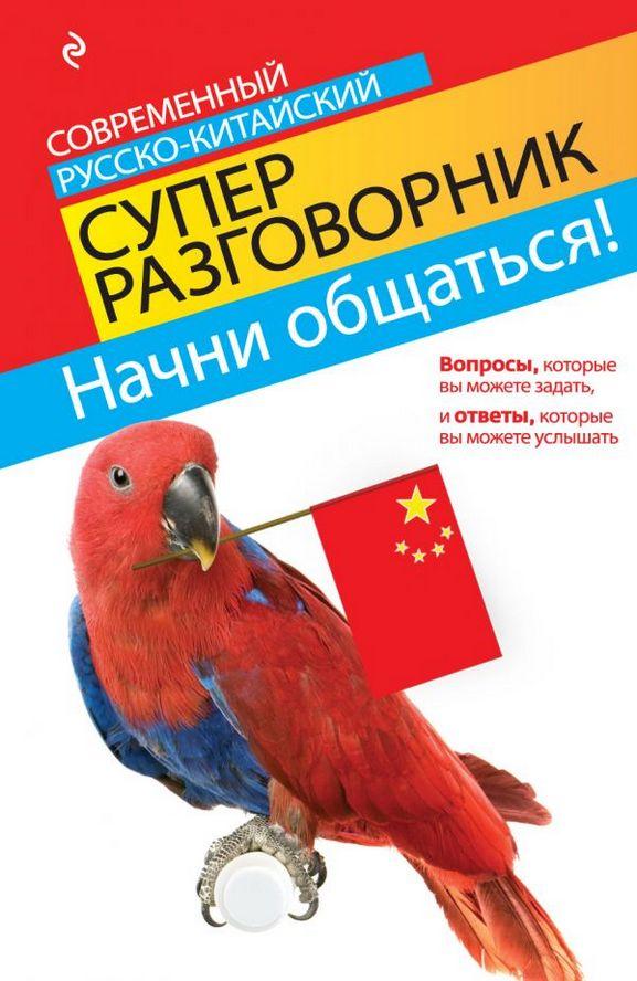 Купить Начни общаться! Современный русско-китайский суперразговорник, Ирина Хотченко, 978-5-699-53601-6