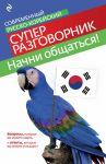 Книга Начни общаться! Современный русско-корейский суперразговорник