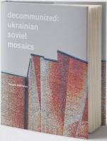 Книга Decommunized: Ukrainian Soviet Mosaics