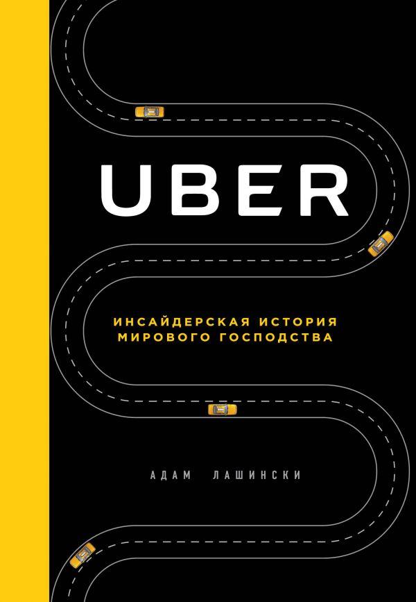 Купить Uber. Инсайдерская история мирового господства, Адам Лашински, 978-5-699-98672-9