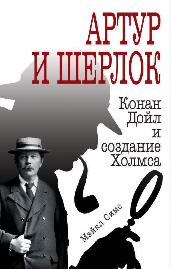 Купить Артур и Шерлок: Конан Дойл и создание Холмса, Майкл Симс, 978-5-04-089161-0