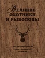 Книга Великие охотники и рыболовы. Иллюстрированное коллекционное издание