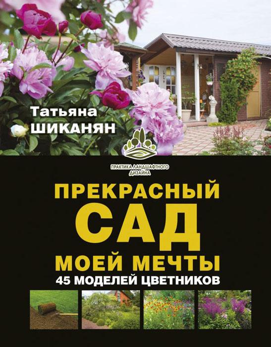 Купить Прекрасный сад моей мечты, Татьяна Шиканян, 978-5-17-106013-8