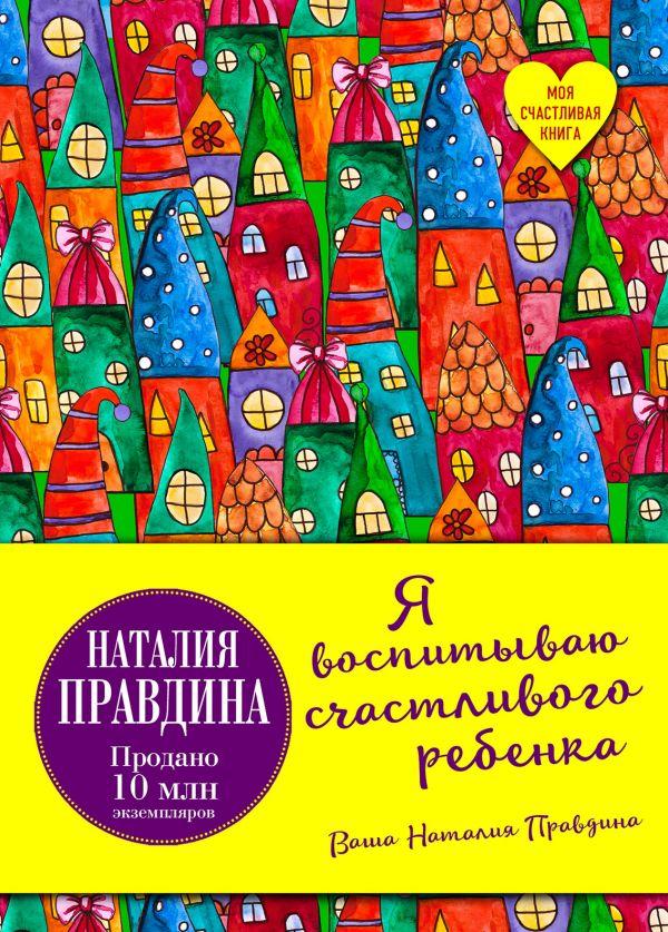 Купить Я воспитываю счастливого ребенка, Наталия Правдина, 978-5-699-96971-5