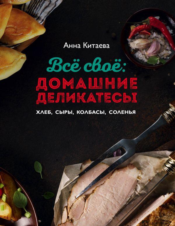 Купить Все свое: домашние деликатесы, Анна Китаева, 978-5-699-81104-5