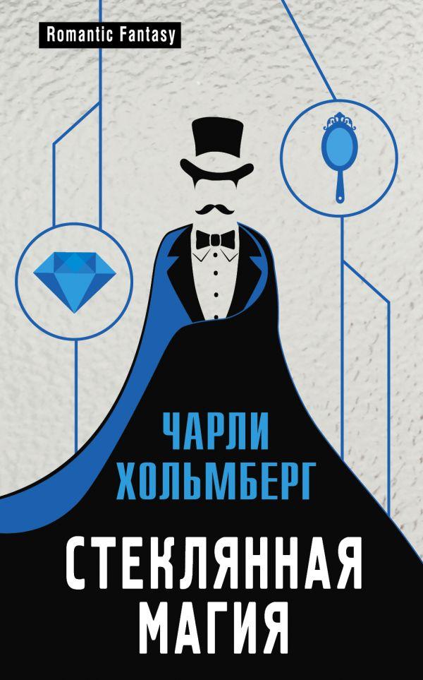 Купить Стеклянная магия, Чарли Хольмберг, 978-5-699-90877-6