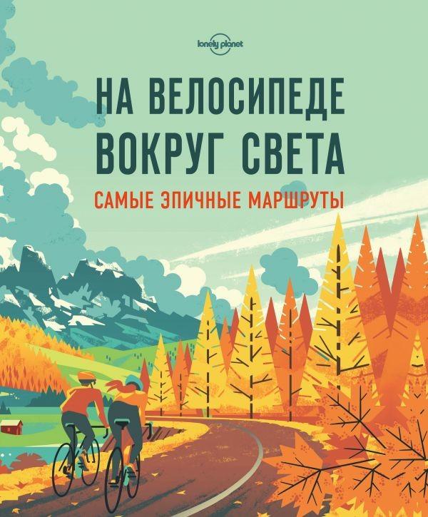Купить На велосипеде вокруг света. Самые эпичные маршруты, Татьяна Кальницкая, 978-5-699-92757-9