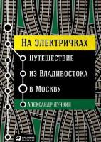 Книга На электричках. Путешествие из Владивостока в Москву