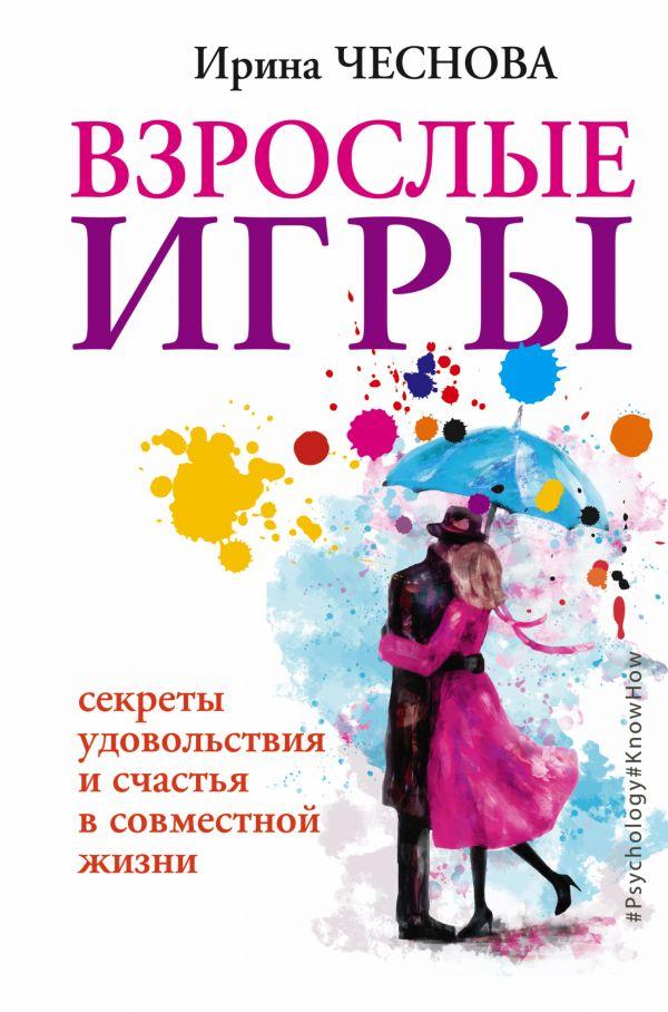 Купить Взрослые игры. Секреты удовольствия и счастья в совместной жизни, Ирина Чеснова, 978-5-17-102801-5
