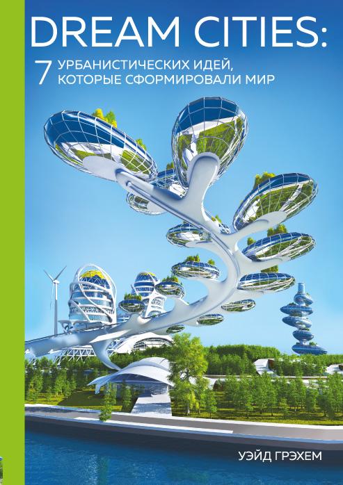 Купить Dream Cities. 7 урбанистических идей, которые сформировали мир, Уэйд Грэхем, 978-5-699-96759-9