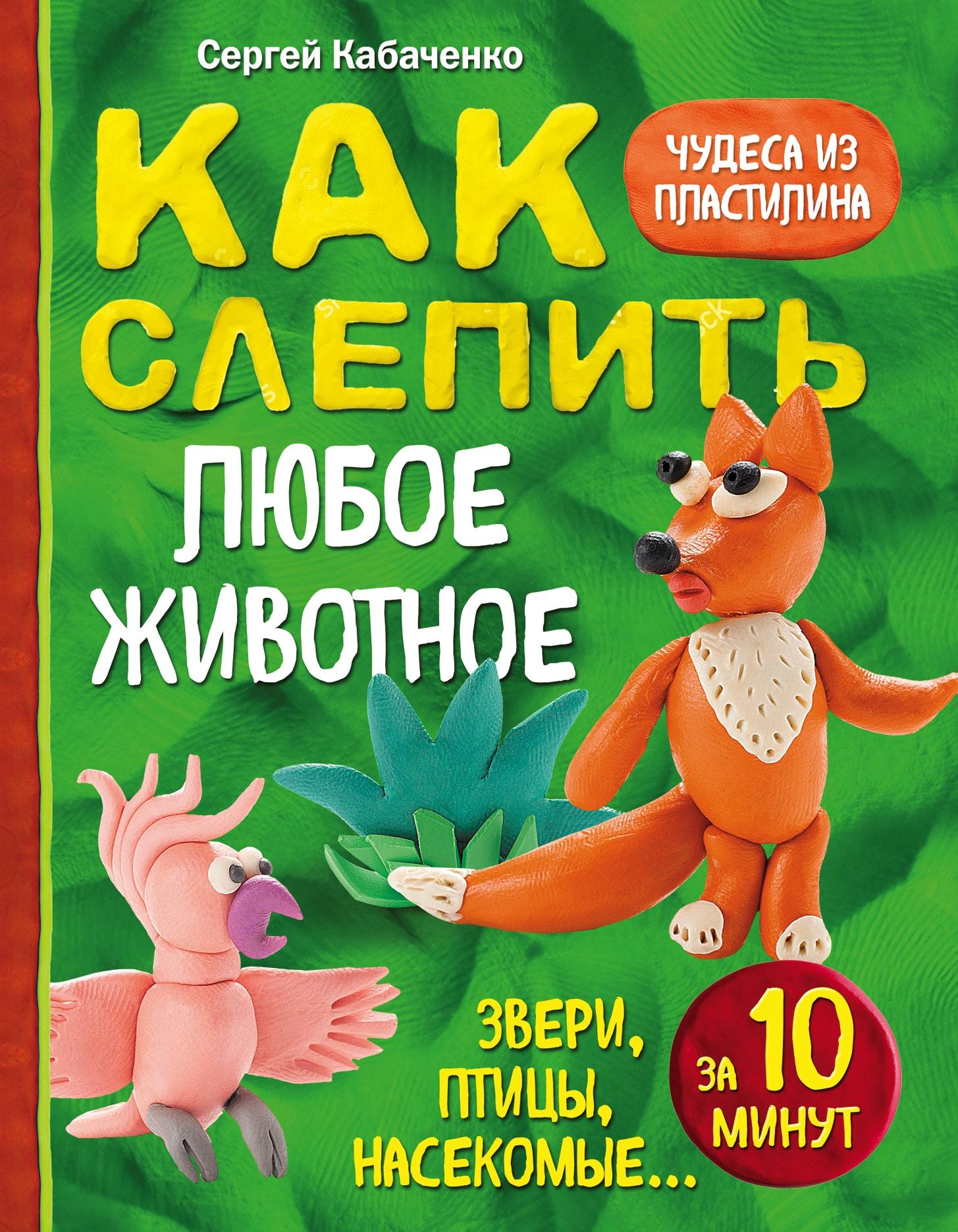 Купить Как слепить из пластилина любое животное за 10 минут. Звери, птицы, насекомые..., Сергей Кабаченко, 978-5-699-94666-2