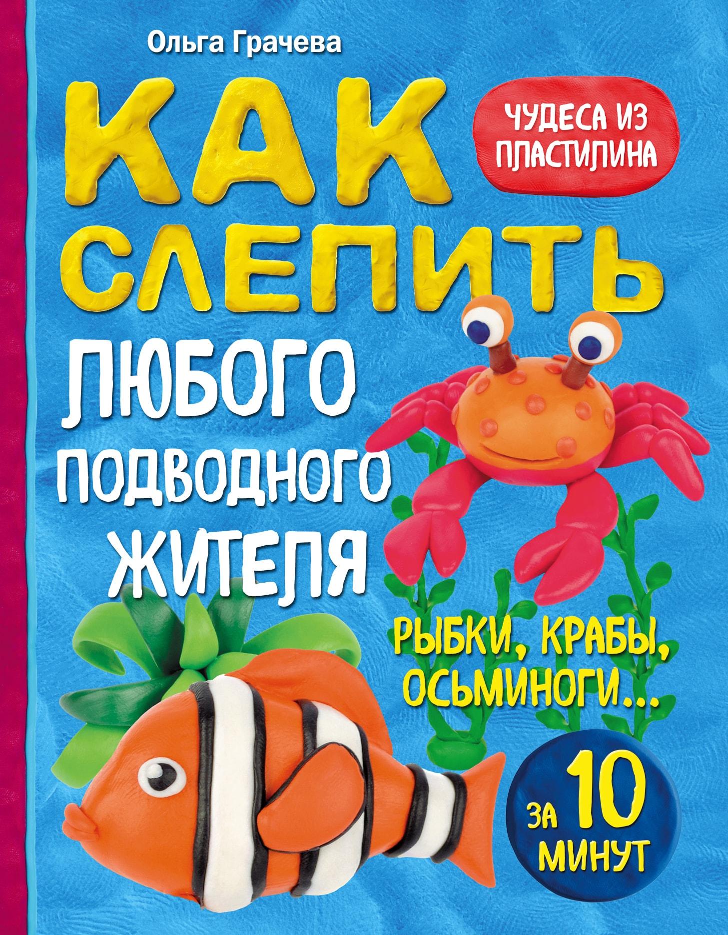 Купить Как слепить из пластилина любого подводного жителя за 10 минут. Рыбки, крабы, осьминоги, Ольга Грачева, 978-5-699-84912-3