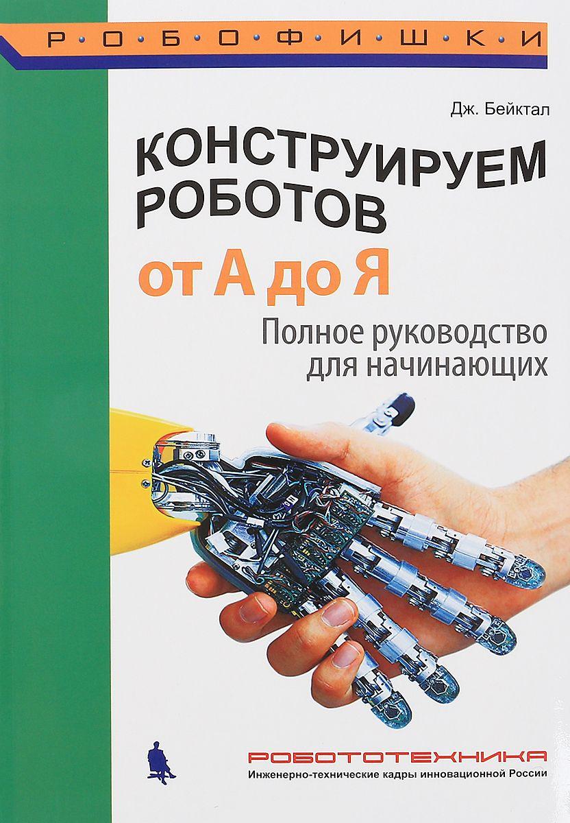 Купить Конструируем роботов от А до Я. Полное руководство для начинающих, Джон Бейктал, 978-5-00101-026-5