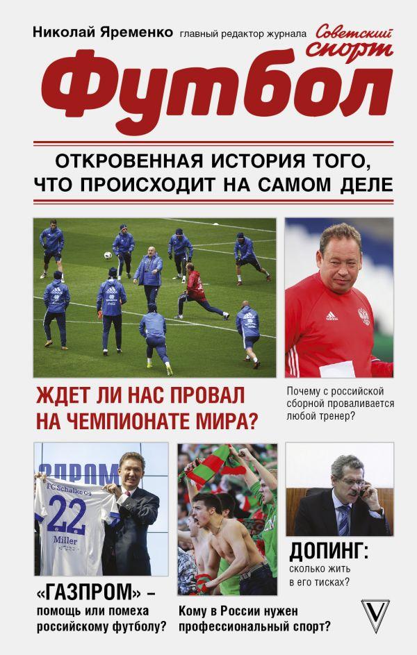 Купить Футбол. Откровенная история того, что происходит на самом деле, Николай Яременко, 978-5-17-107063-2
