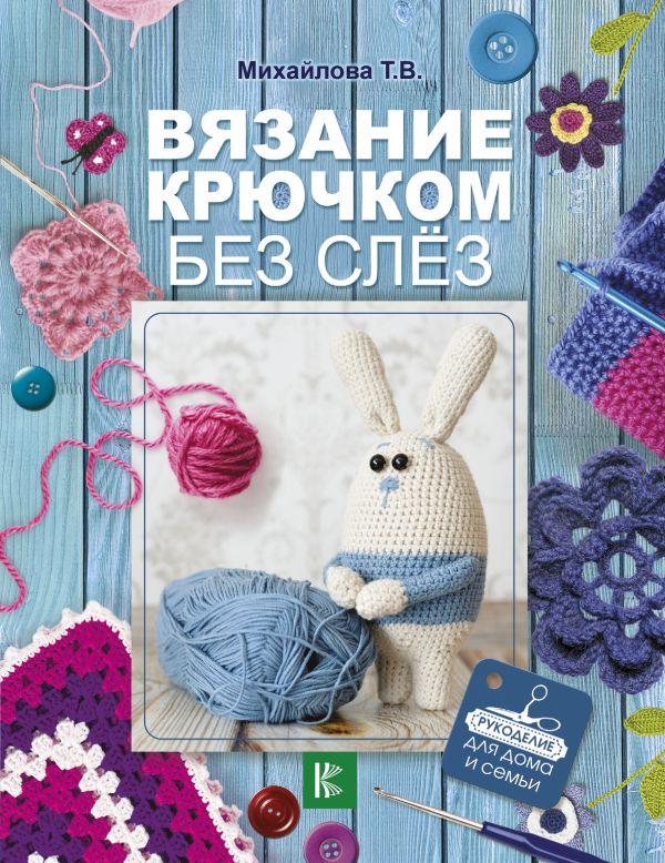 Купить Вязание крючком без слез, Татьяна Михайлова, 978-5-17-104890-7