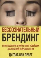 Книга Бессознательный брендинг. Использование в маркетинге новейших достижений нейробиологии