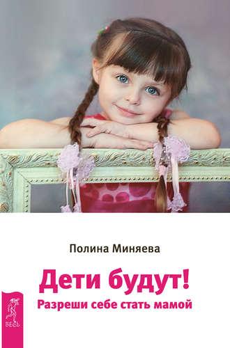 Купить Дети будут! Разреши себе стать мамой, Полина Миняева, 978-5-9573-3177-3