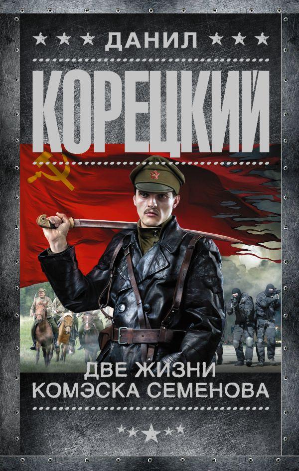 Купить Две жизни комэска Семенова, Данил Корецкий, 978-5-17-090298-9