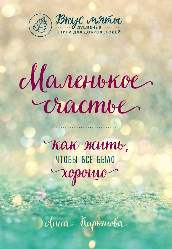 Купить Маленькое счастье. Как жить, чтобы все было хорошо, Анна Кирьянова, 978-5-04-093281-8