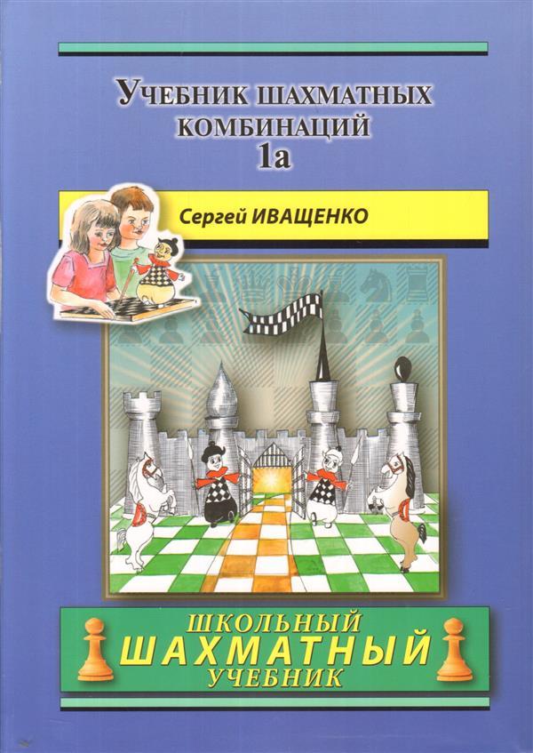 Купить Учебник шахматных комбинаций. Том 1a, Сергей Иващенко, 978-5-94693-459-6, 978-5-94693-534-0, 978-5-94693-615-6