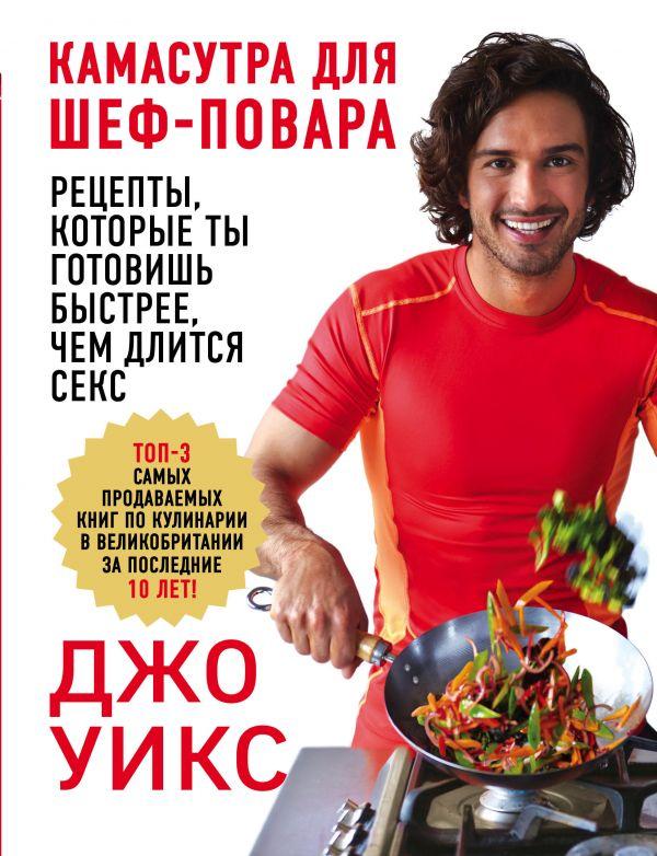 Купить Камасутра для шеф-повара: рецепты, которые ты готовишь быстрее, чем длится секс, Джо Уикс, 978-5-699-97373-6