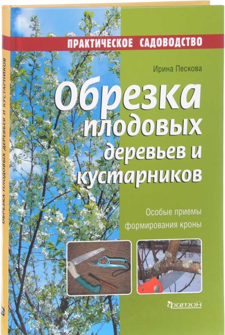 Обрезка плодовых деревьев и кустарников, Ирина Пескова, 978-5-906811-18-9  - купить со скидкой