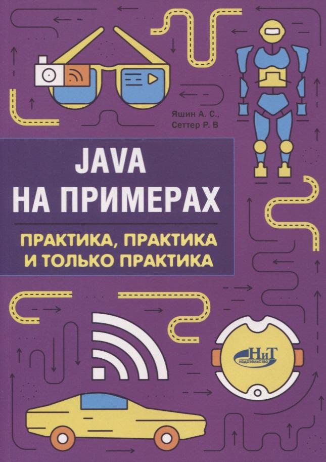 Купить Java на примерах. Практика, практика и только практика, Р. Сеттер, 978-5-94387-755-1