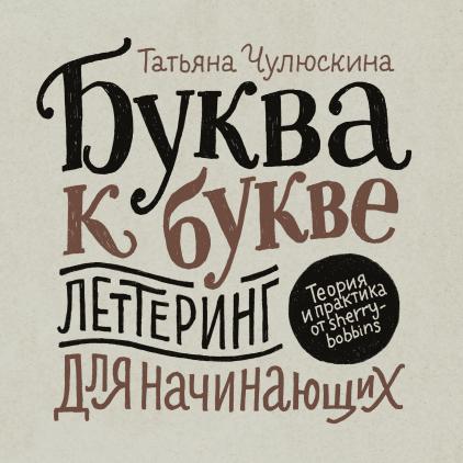 Купить Буква к букве. Леттеринг для начинающих, Татьяна Чулюскина, 978-5-00117-385-4, 978-5-00117-791-3