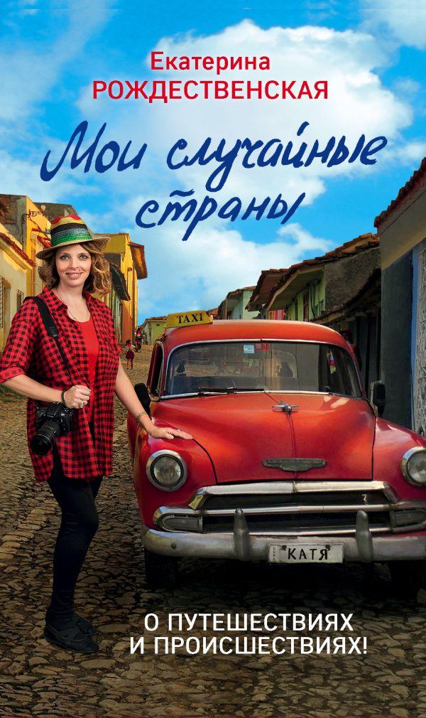 Купить Мои случайные страны. О путешествиях и происшествиях!, Екатерина Рождественская, 978-5-04-093361-7