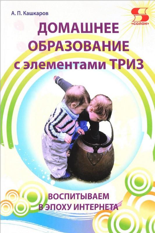 Купить Домашнее образование с элементами ТРИЗ.Воспитываем в эпоху Интернета, Андрей Кашкаров, 978-5-91359-275-0