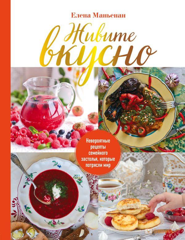 Купить Живите вкусно! Невероятные рецепты семейного застолья, которые потрясли мир, Елена Маньенан, 978-5-04-091581-1