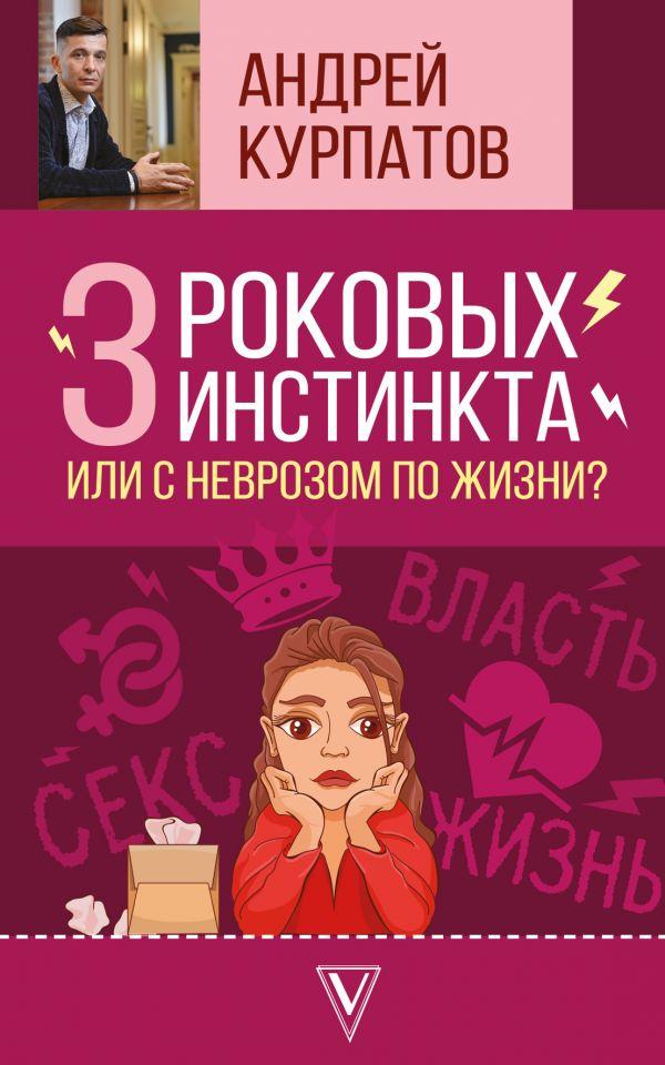 Купить 3 роковых инстинкта, или с неврозом по жизни?, Андрей Курпатов, 978-5-17-108981-8