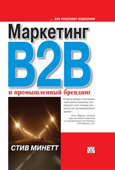 Купить Маркетинг B2B и промышленный брендинг, Стив Минетт, 978-5-8459-1380-7