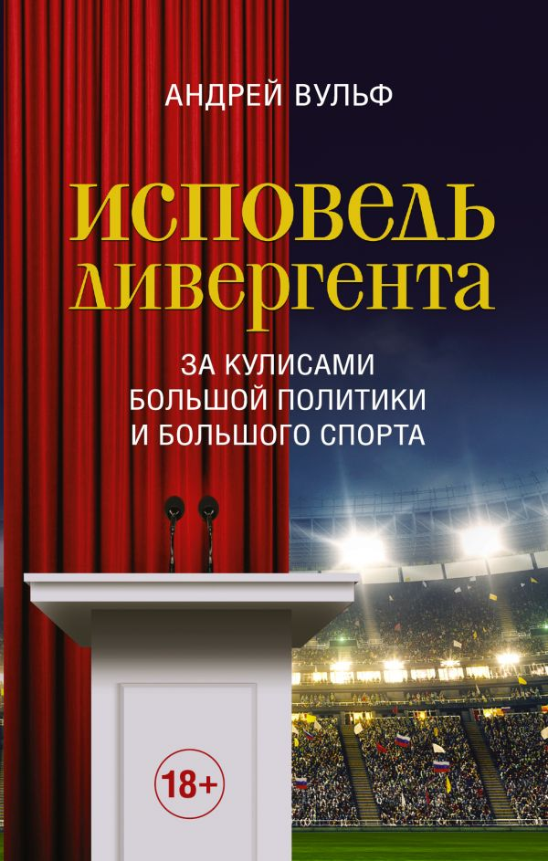Купить Исповедь дивергента. За кулисами большой политики и большого спорта, Андрей Вульф, 978-5-17-108785-2